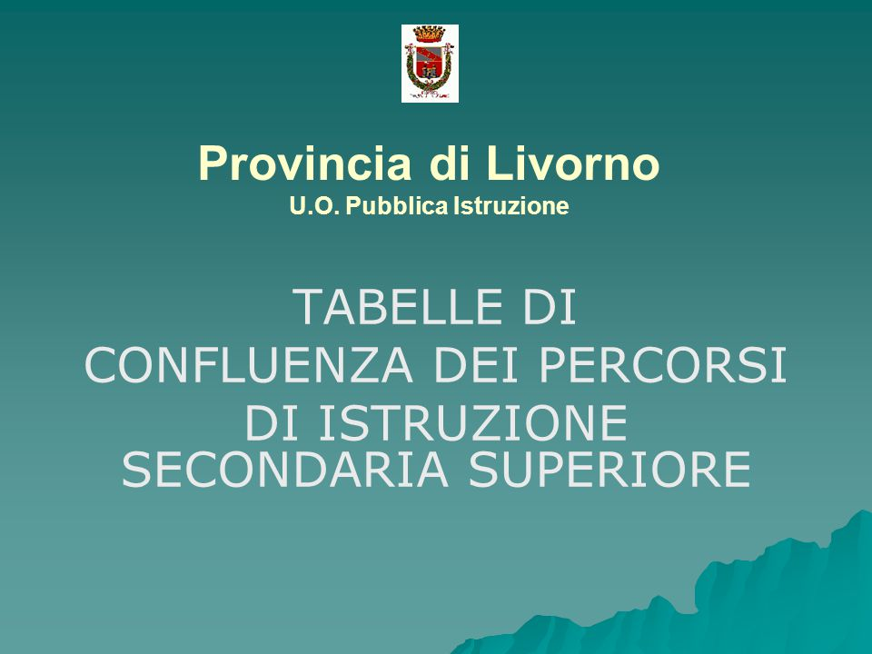 Provincia di Livorno U.O. Pubblica Istruzione TABELLE DI CONFLUENZA DEI PERCORSI DI ISTRUZIONE SECONDARIA SUPERIORE
