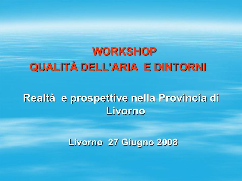 WORKSHOP WORKSHOP QUALITÀ DELL'ARIA E DINTORNI QUALITÀ DELL'ARIA E DINTORNI Realtà e prospettive nella Provincia di Livorno Livorno 27 Giugno 2008 Liv