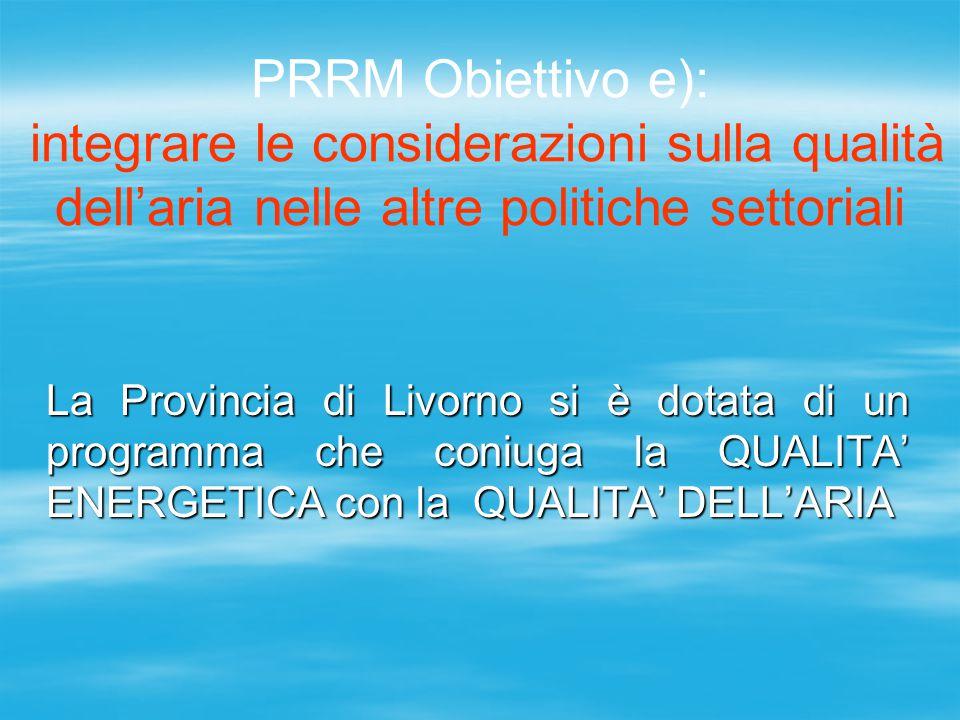 PRRM Obiettivo e): integrare le considerazioni sulla qualità dell'aria nelle altre politiche settoriali La Provincia di Livorno si è dotata di un prog