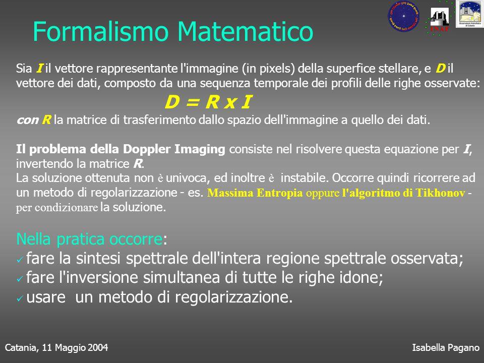 Catania, 11 Maggio 2004Isabella Pagano Formalismo Matematico Sia I il vettore rappresentante l immagine (in pixels) della superfice stellare, e D il vettore dei dati, composto da una sequenza temporale dei profili delle righe osservate: D = R x I con R la matrice di trasferimento dallo spazio dell immagine a quello dei dati.