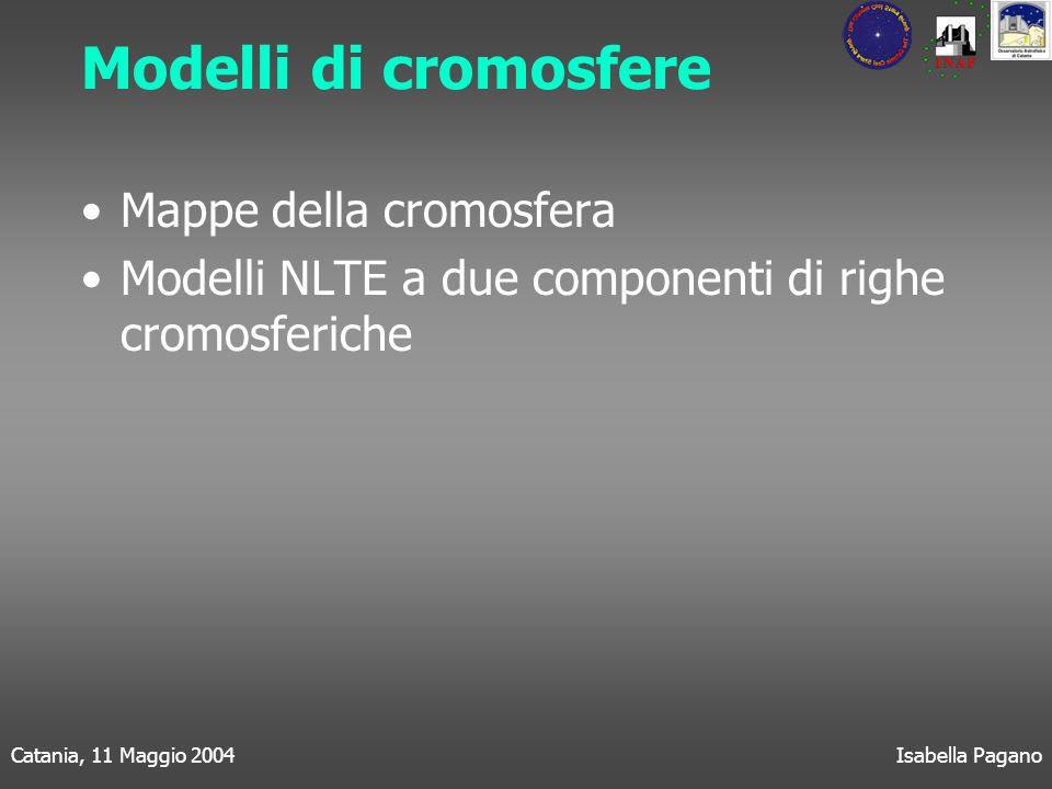 Catania, 11 Maggio 2004Isabella Pagano Modelli di cromosfere Mappe della cromosfera Modelli NLTE a due componenti di righe cromosferiche