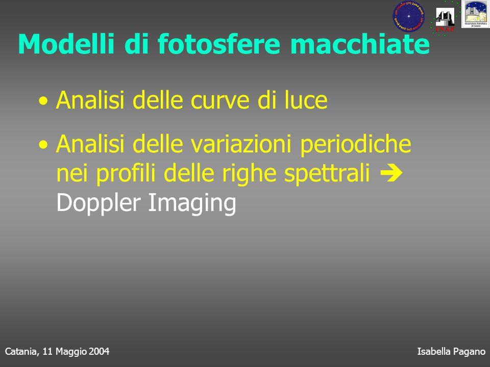 Catania, 11 Maggio 2004Isabella Pagano Modelli di fotosfere macchiate Analisi delle curve di luce Analisi delle variazioni periodiche nei profili delle righe spettrali  Doppler Imaging