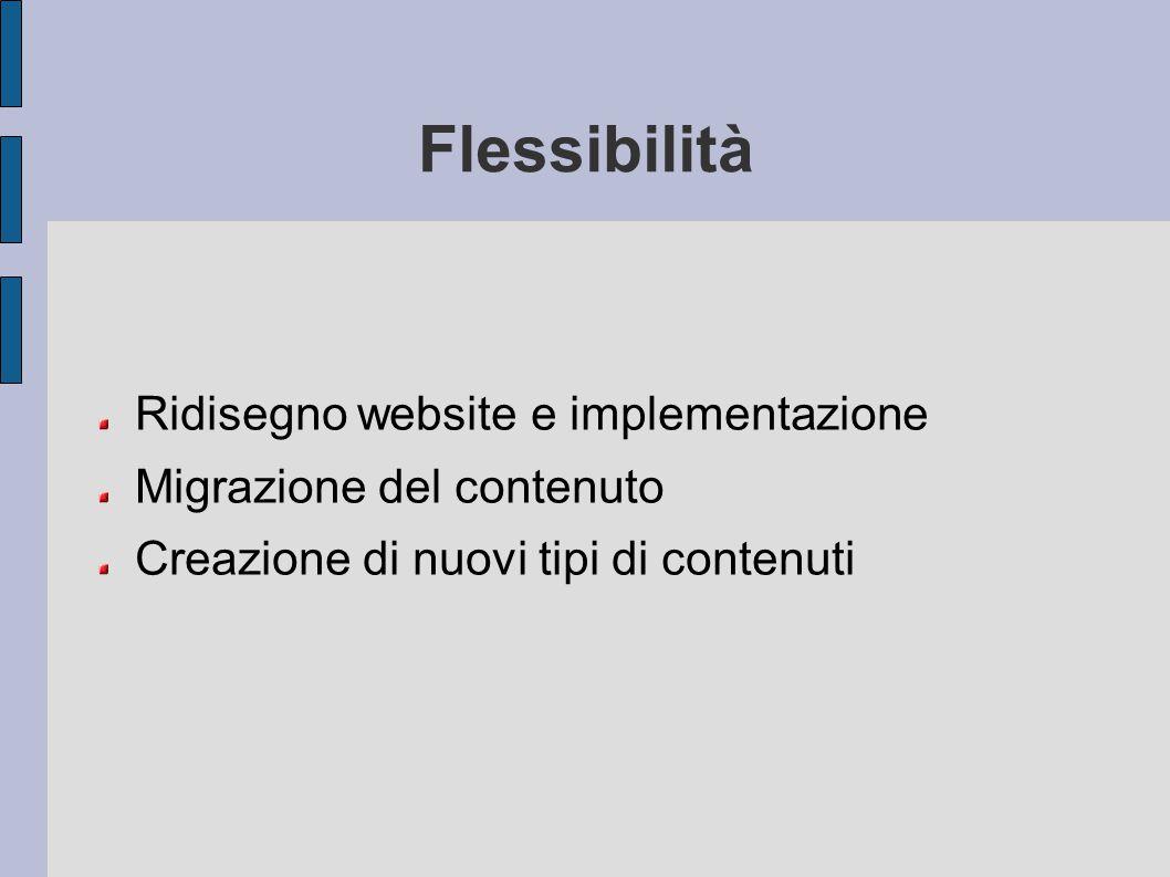 Flessibilità Ridisegno website e implementazione Migrazione del contenuto Creazione di nuovi tipi di contenuti