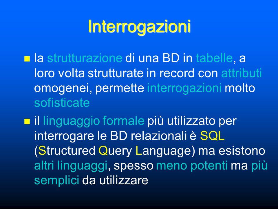 Interrogazioni la strutturazione di una BD in tabelle, a loro volta strutturate in record con attributi omogenei, permette interrogazioni molto sofisticate il linguaggio formale più utilizzato per interrogare le BD relazionali è SQL (Structured Query Language) ma esistono altri linguaggi, spesso meno potenti ma più semplici da utilizzare