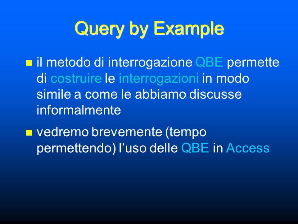 Query by Example il metodo di interrogazione QBE permette di costruire le interrogazioni in modo simile a come le abbiamo discusse informalmente vedremo brevemente (tempo permettendo) l'uso delle QBE in Access