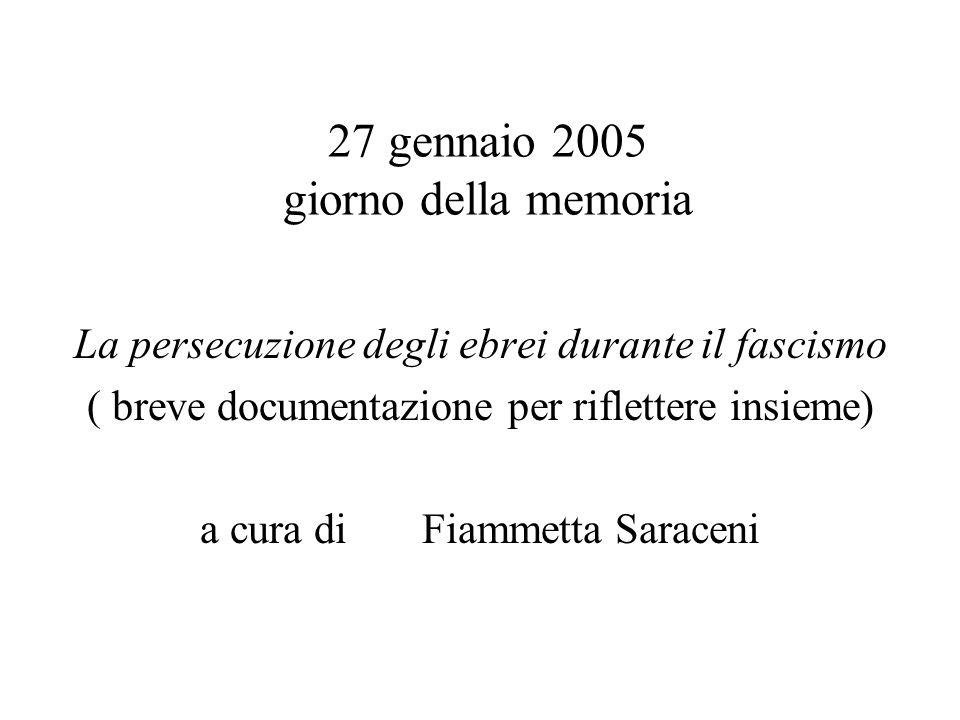 27 gennaio 2005 giorno della memoria La persecuzione degli ebrei durante il fascismo ( breve documentazione per riflettere insieme) a cura di Fiammetta Saraceni