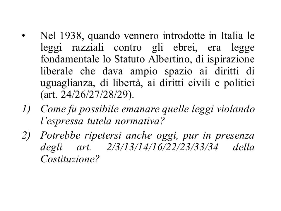 Nel 1938, quando vennero introdotte in Italia le leggi razziali contro gli ebrei, era legge fondamentale lo Statuto Albertino, di ispirazione liberale che dava ampio spazio ai diritti di uguaglianza, di libertà, ai diritti civili e politici (art.