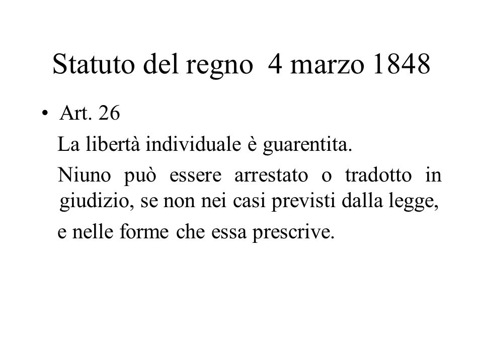 Statuto del regno 4 marzo 1848 Art. 26 La libertà individuale è guarentita. Niuno può essere arrestato o tradotto in giudizio, se non nei casi previst