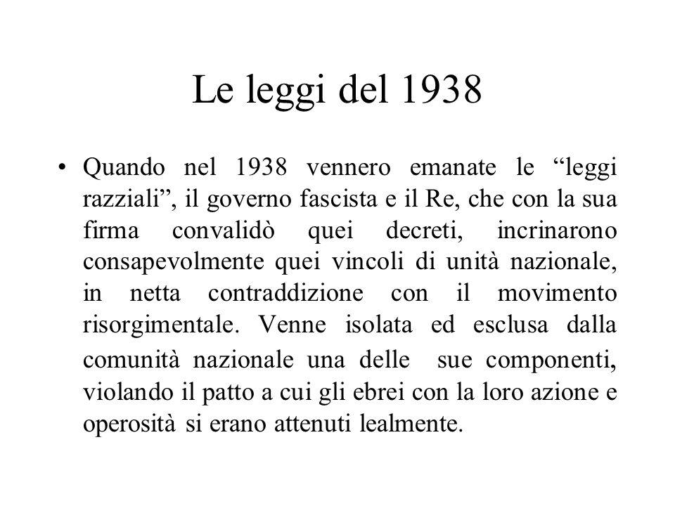 Le leggi del 1938 Quando nel 1938 vennero emanate le leggi razziali , il governo fascista e il Re, che con la sua firma convalidò quei decreti, incrinarono consapevolmente quei vincoli di unità nazionale, in netta contraddizione con il movimento risorgimentale.
