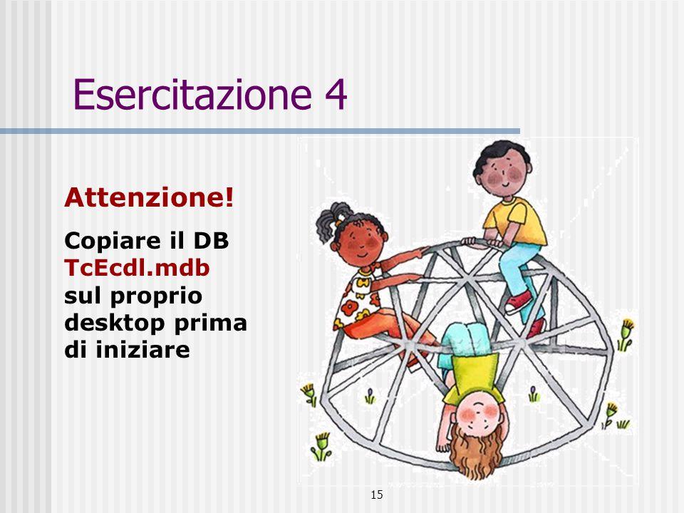 15 Esercitazione 4 Attenzione! Copiare il DB TcEcdl.mdb sul proprio desktop prima di iniziare