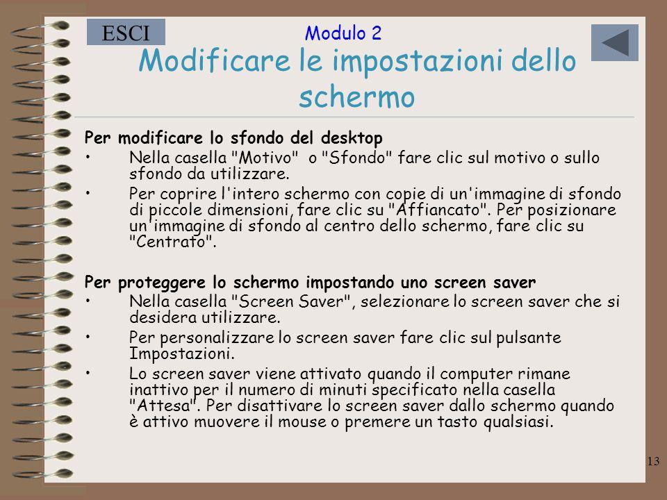Modulo 2 ESCI 13 Modificare le impostazioni dello schermo Per modificare lo sfondo del desktop Nella casella Motivo o Sfondo fare clic sul motivo o sullo sfondo da utilizzare.