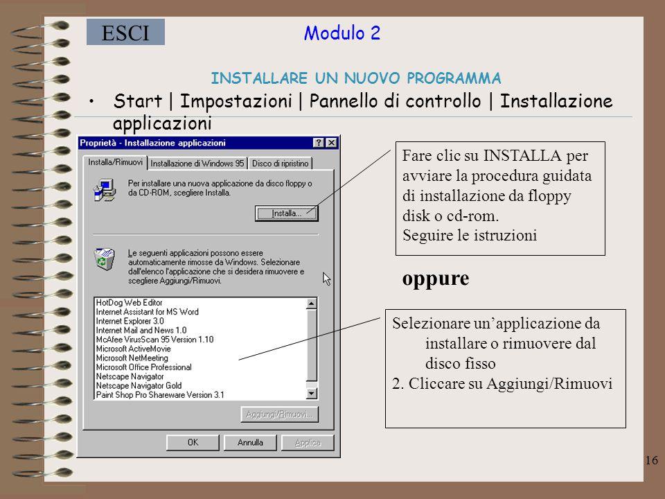 Modulo 2 ESCI 16 INSTALLARE UN NUOVO PROGRAMMA Start | Impostazioni | Pannello di controllo | Installazione applicazioni Fare clic su INSTALLA per avviare la procedura guidata di installazione da floppy disk o cd-rom.