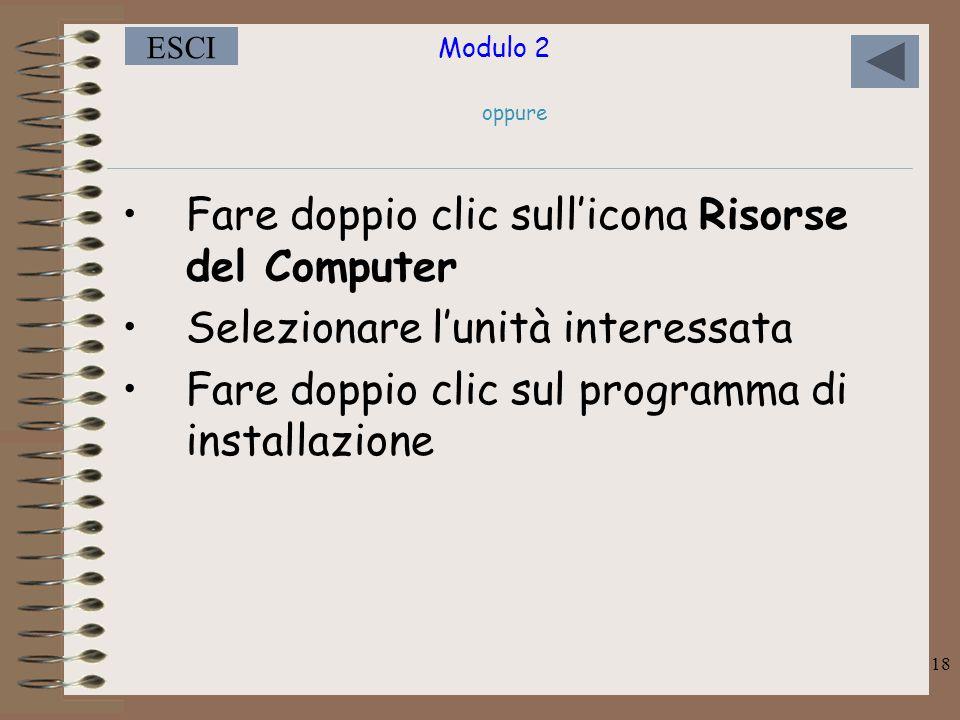 Modulo 2 ESCI 18 oppure Fare doppio clic sull'icona Risorse del Computer Selezionare l'unità interessata Fare doppio clic sul programma di installazione