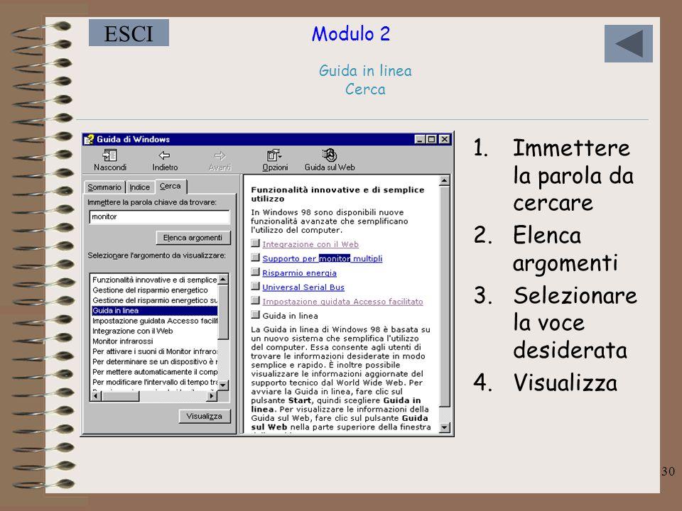 Modulo 2 ESCI 30 Guida in linea Cerca 1.Immettere la parola da cercare 2.Elenca argomenti 3.Selezionare la voce desiderata 4.Visualizza
