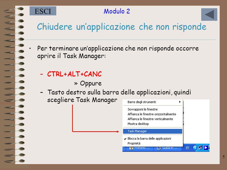 Modulo 2 ESCI 5 Per terminare un'applicazione che non risponde occorre aprire il Task Manager: –CTRL+ALT+CANC »Oppure –Tasto destro sulla barra delle applicazioni, quindi scegliere Task Manager Chiudere un'applicazione che non risponde