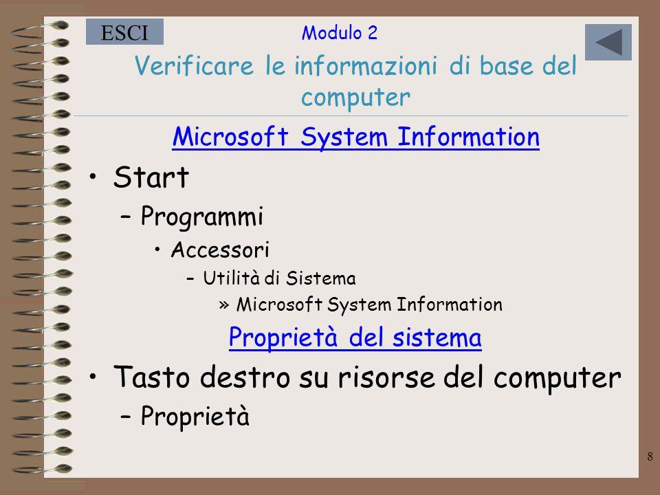 Modulo 2 ESCI 8 Verificare le informazioni di base del computer Microsoft System Information Start –Programmi Accessori –Utilità di Sistema »Microsoft System Information Proprietà del sistema Tasto destro su risorse del computer –Proprietà
