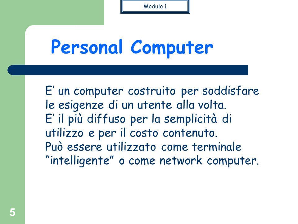 Modulo 1 5 Personal Computer E' un computer costruito per soddisfare le esigenze di un utente alla volta. E' il più diffuso per la semplicità di utili