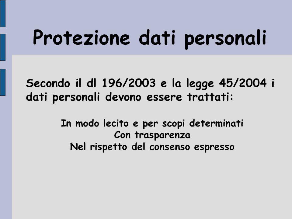 Secondo il dl 196/2003 e la legge 45/2004 i dati personali devono essere trattati: In modo lecito e per scopi determinati Con trasparenza Nel rispetto del consenso espresso Protezione dati personali