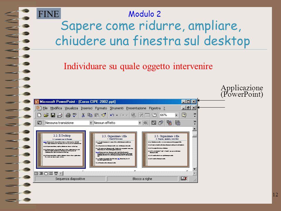 Modulo 2 FINE 12 Sapere come ridurre, ampliare, chiudere una finestra sul desktop Applicazione (PowerPoint) Individuare su quale oggetto intervenire