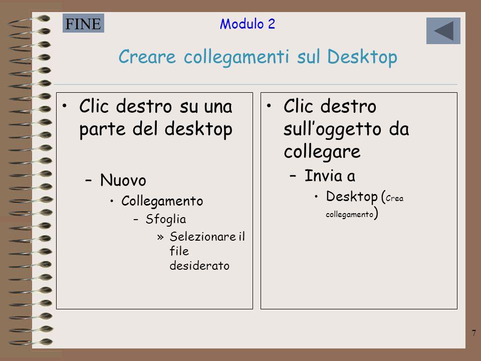Modulo 2 FINE 7 Creare collegamenti sul Desktop Clic destro su una parte del desktop –Nuovo Collegamento –Sfoglia »Selezionare il file desiderato Clic