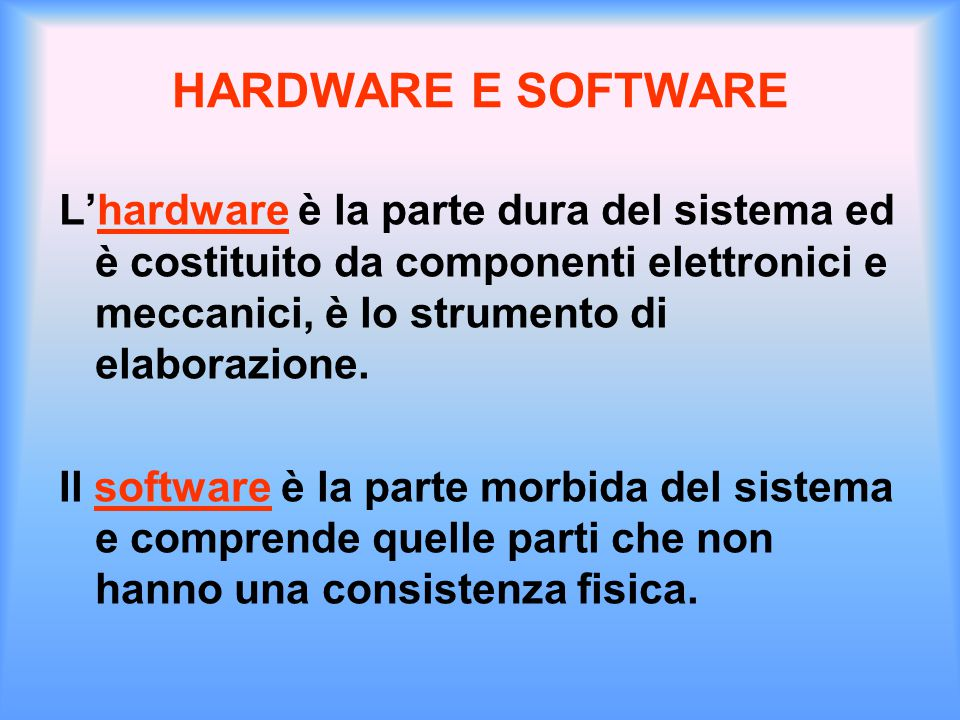 HARDWARE E SOFTWARE L'hardware è la parte dura del sistema ed è costituito da componenti elettronici e meccanici, è lo strumento di elaborazione. Il s