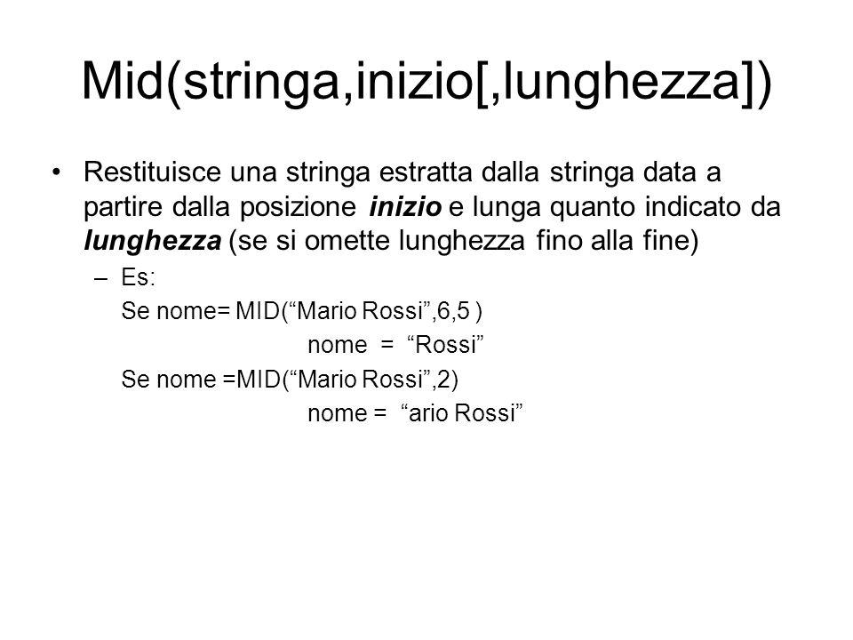 InStr([inizio,]stringa,stringa2) Restituisce la prima posizione in cui trova stringa2 all'interno della stringa data (se la ricerca non deve iniziare dal primo carattere si utilizza inizio per specificare il primo carattere da cui iniziare la ricerca) –Es: Se pos= InStr( Mario Rossi , Rossi ) pos = 7 Se pos =InStr(6, Mario Rossi , o ) pos = 8 Se pos =InStr( Mario Rossi , o ) pos = 5
