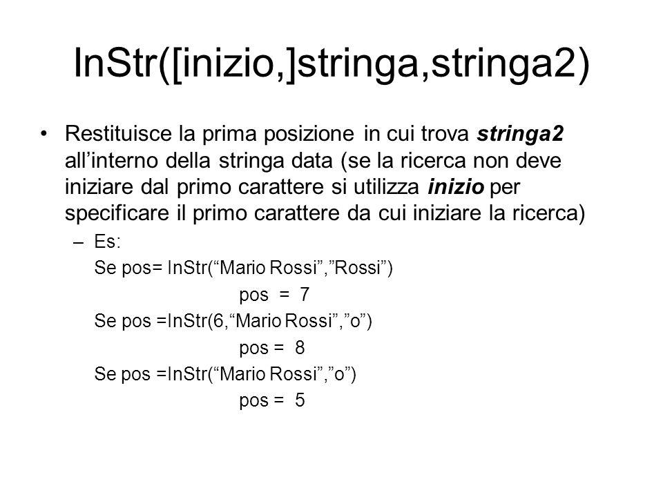 InStr([inizio,]stringa,stringa2) Restituisce la prima posizione in cui trova stringa2 all'interno della stringa data (se la ricerca non deve iniziare