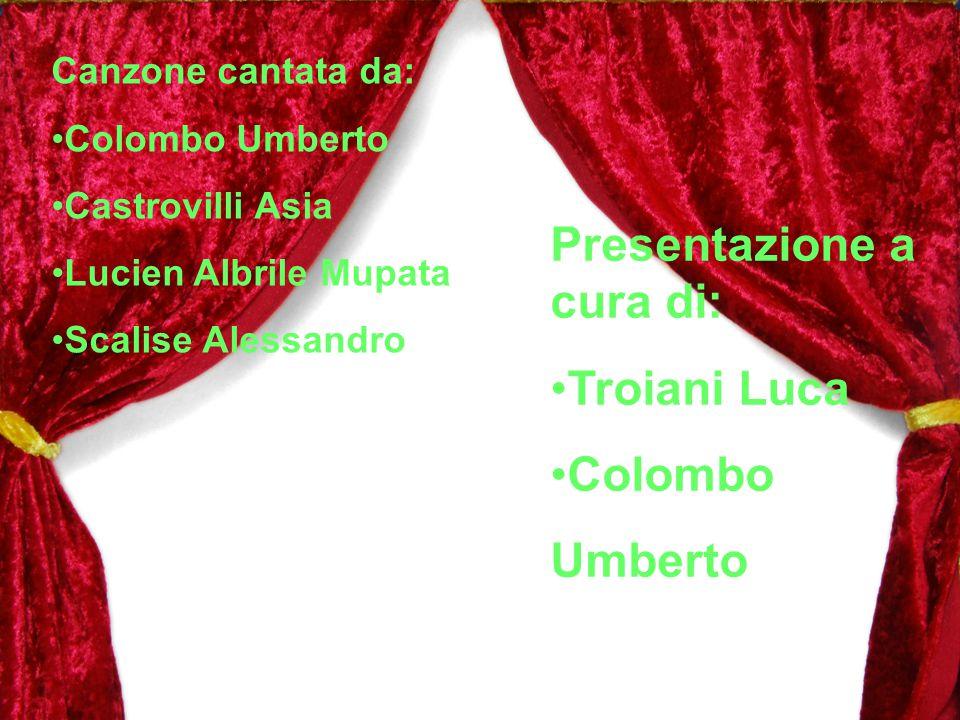 Canzone cantata da: Colombo Umberto Castrovilli Asia Lucien Albrile Mupata Scalise Alessandro Presentazione a cura di: Troiani Luca Colombo Umberto
