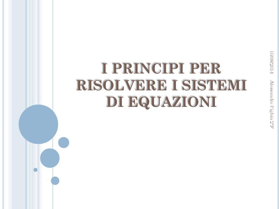I PRINCIPI PER RISOLVERE I SISTEMI DI EQUAZIONI 16/08/2014 Alessandro Pighin 2°F