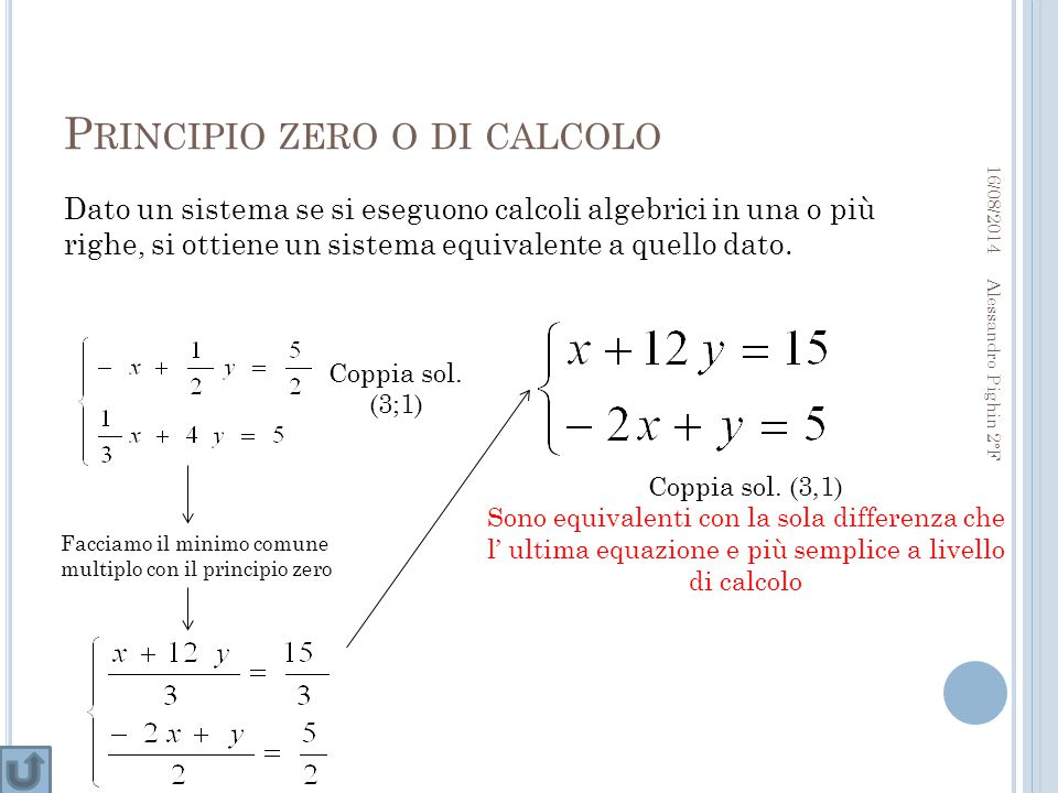 P RINCIPIO ZERO O DI CALCOLO Dato un sistema se si eseguono calcoli algebrici in una o più righe, si ottiene un sistema equivalente a quello dato.