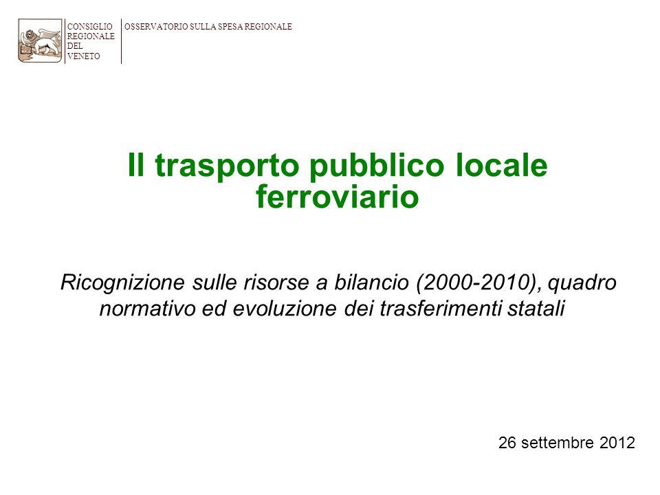 Il trasporto pubblico locale ferroviario Ricognizione sulle risorse a bilancio (2000-2010), quadro normativo ed evoluzione dei trasferimenti statali CONSIGLIO REGIONALE DEL VENETO OSSERVATORIO SULLA SPESA REGIONALE 26 settembre 2012