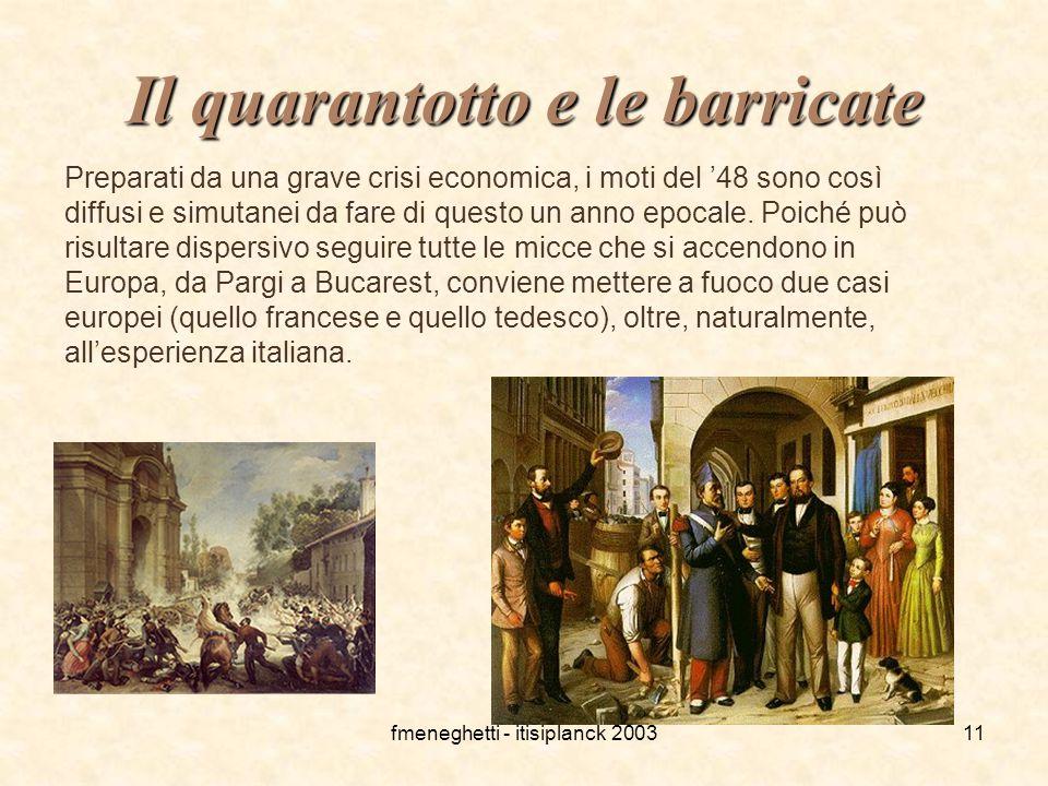 fmeneghetti - itisiplanck 200311 Il quarantotto e le barricate Preparati da una grave crisi economica, i moti del '48 sono così diffusi e simutanei da