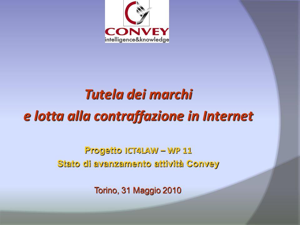 Tutela dei marchi e lotta alla contraffazione in Internet Progetto ICT4LAW – WP 11 Stato di avanzamento attività Convey Torino, 31 Maggio 2010