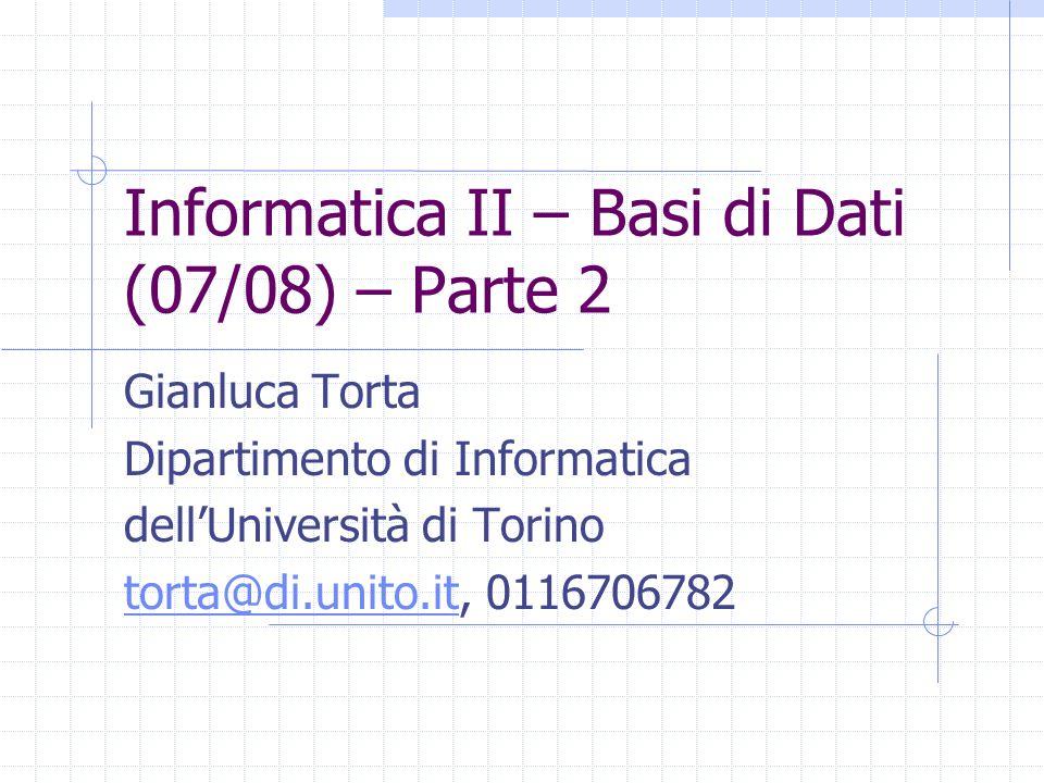 Informatica II – Basi di Dati (07/08) – Parte 2 Gianluca Torta Dipartimento di Informatica dell'Università di Torino torta@di.unito.ittorta@di.unito.i