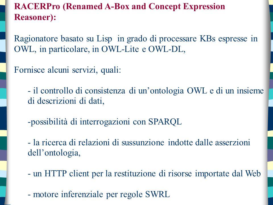 RACERPro (Renamed A-Box and Concept Expression Reasoner): Ragionatore basato su Lisp in grado di processare KBs espresse in OWL, in particolare, in OWL-Lite e OWL-DL, Fornisce alcuni servizi, quali: - il controllo di consistenza di un'ontologia OWL e di un insieme di descrizioni di dati, -possibilità di interrogazioni con SPARQL - la ricerca di relazioni di sussunzione indotte dalle asserzioni dell'ontologia, - un HTTP client per la restituzione di risorse importate dal Web - motore inferenziale per regole SWRL
