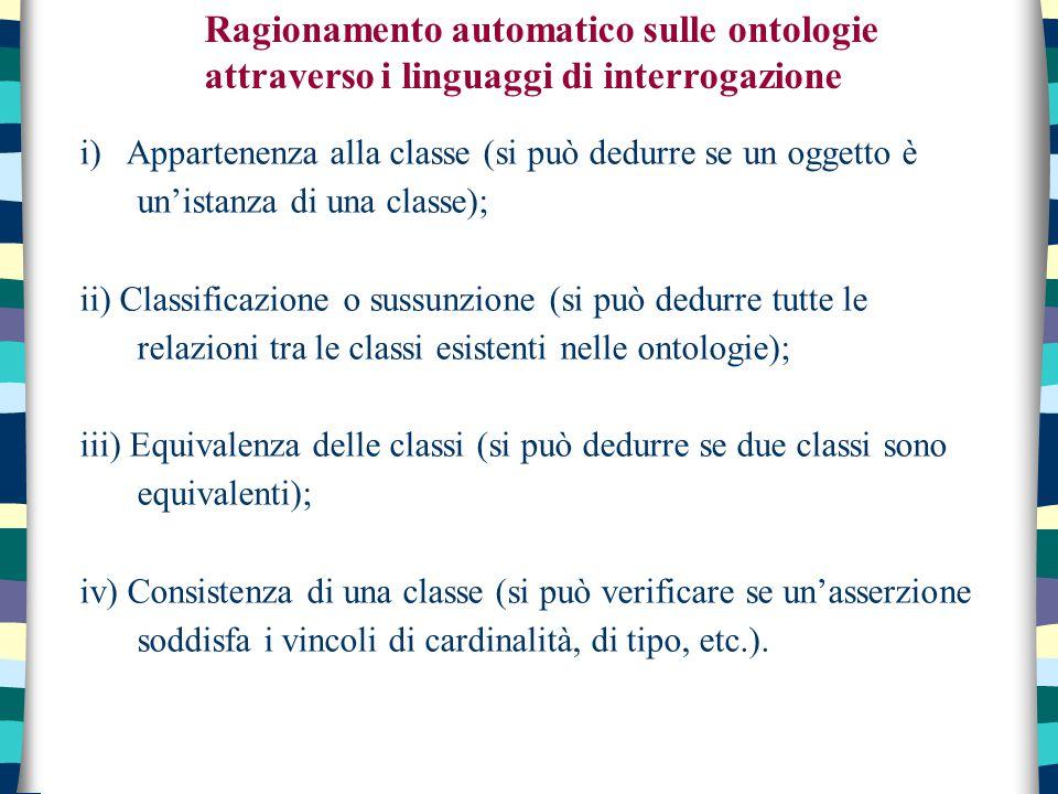 i) Appartenenza alla classe (si può dedurre se un oggetto è un'istanza di una classe); ii) Classificazione o sussunzione (si può dedurre tutte le relazioni tra le classi esistenti nelle ontologie); iii) Equivalenza delle classi (si può dedurre se due classi sono equivalenti); iv) Consistenza di una classe (si può verificare se un'asserzione soddisfa i vincoli di cardinalità, di tipo, etc.).