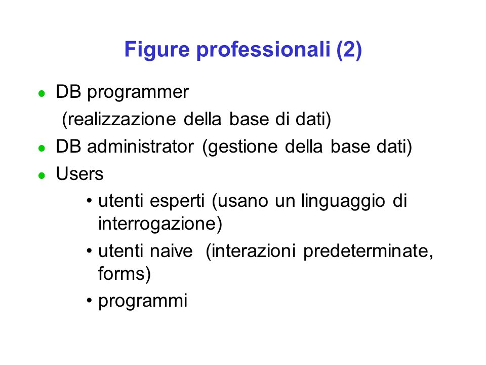 Figure professionali (2) l DB programmer (realizzazione della base di dati) l DB administrator (gestione della base dati) l Users utenti esperti (usano un linguaggio di interrogazione) utenti naive (interazioni predeterminate, forms) programmi