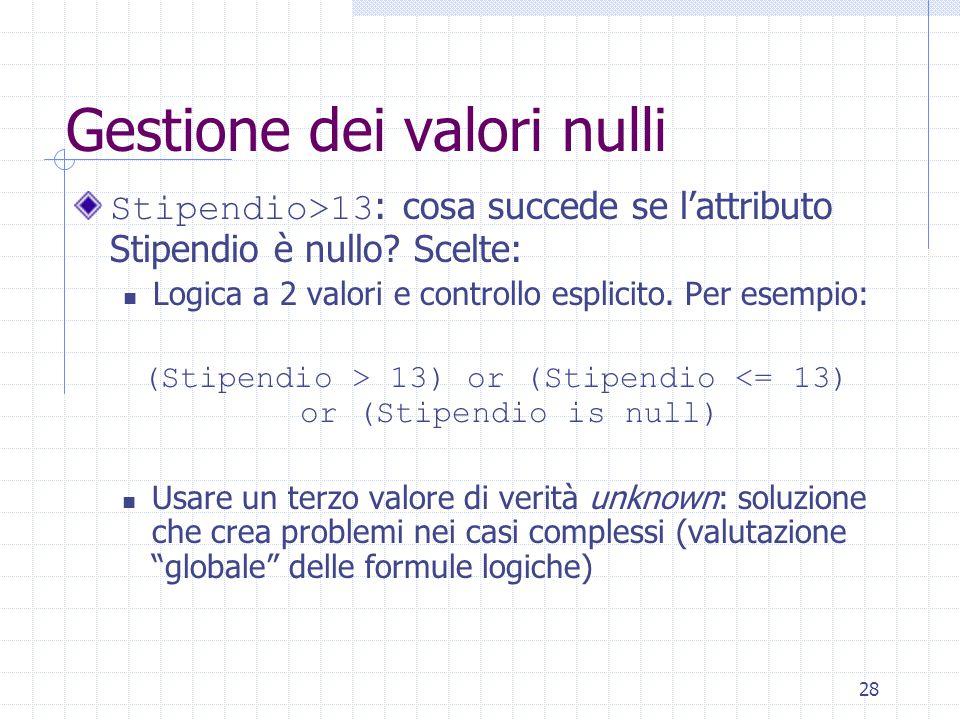 28 Gestione dei valori nulli Stipendio>13 : cosa succede se l'attributo Stipendio è nullo? Scelte: Logica a 2 valori e controllo esplicito. Per esempi