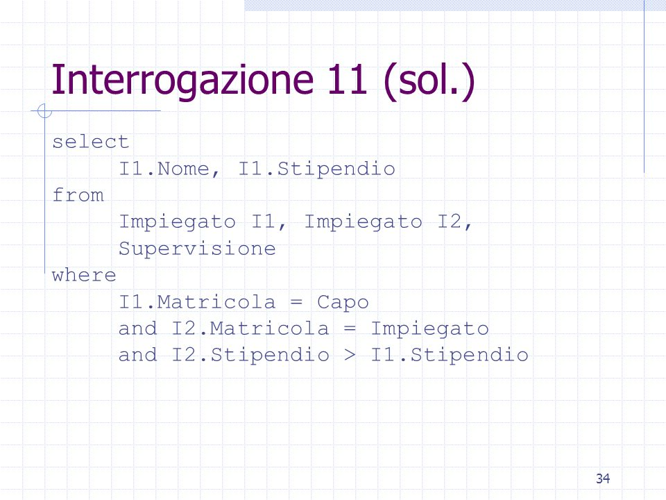 34 Interrogazione 11 (sol.) select I1.Nome, I1.Stipendio from Impiegato I1, Impiegato I2, Supervisione where I1.Matricola = Capo and I2.Matricola = Im