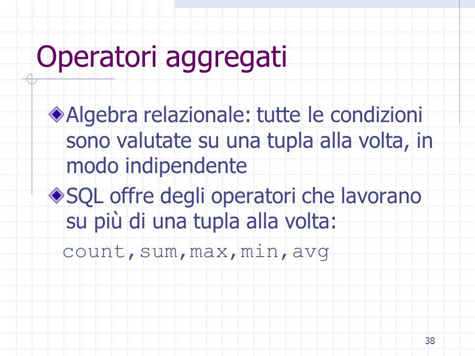 38 Operatori aggregati Algebra relazionale: tutte le condizioni sono valutate su una tupla alla volta, in modo indipendente SQL offre degli operatori che lavorano su più di una tupla alla volta: count,sum,max,min,avg