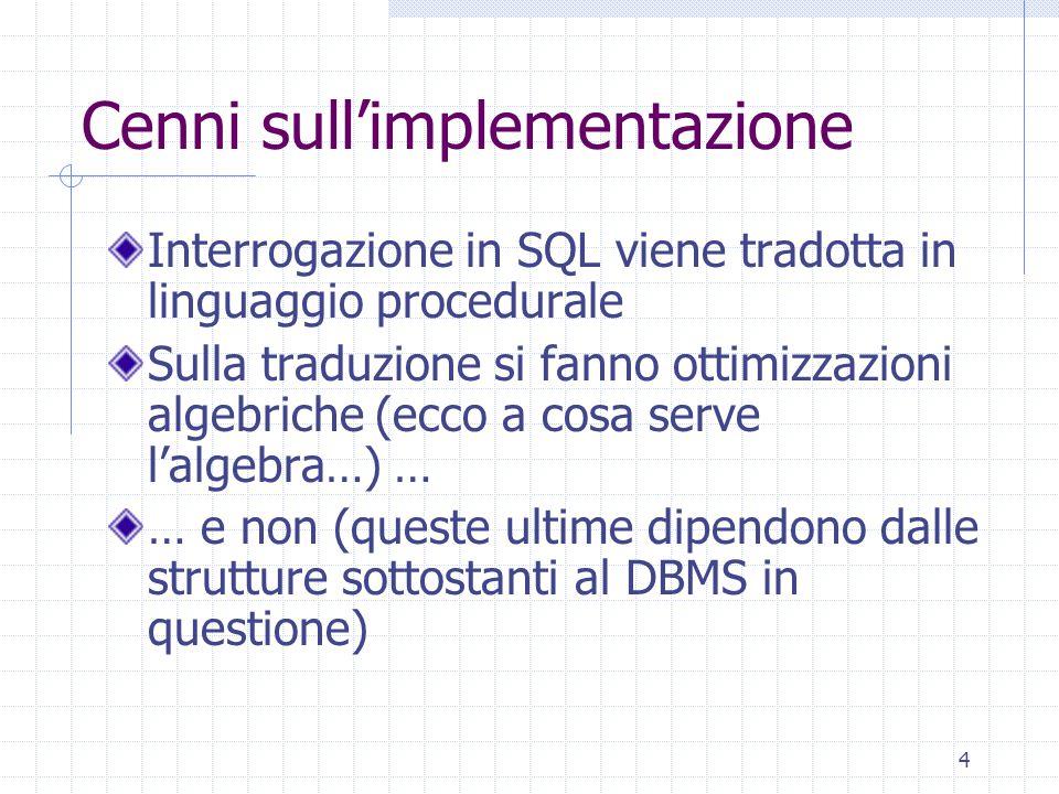 4 Cenni sull'implementazione Interrogazione in SQL viene tradotta in linguaggio procedurale Sulla traduzione si fanno ottimizzazioni algebriche (ecco
