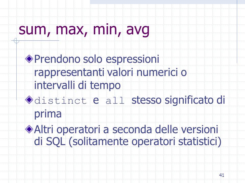 41 sum, max, min, avg Prendono solo espressioni rappresentanti valori numerici o intervalli di tempo distinct e all stesso significato di prima Altri