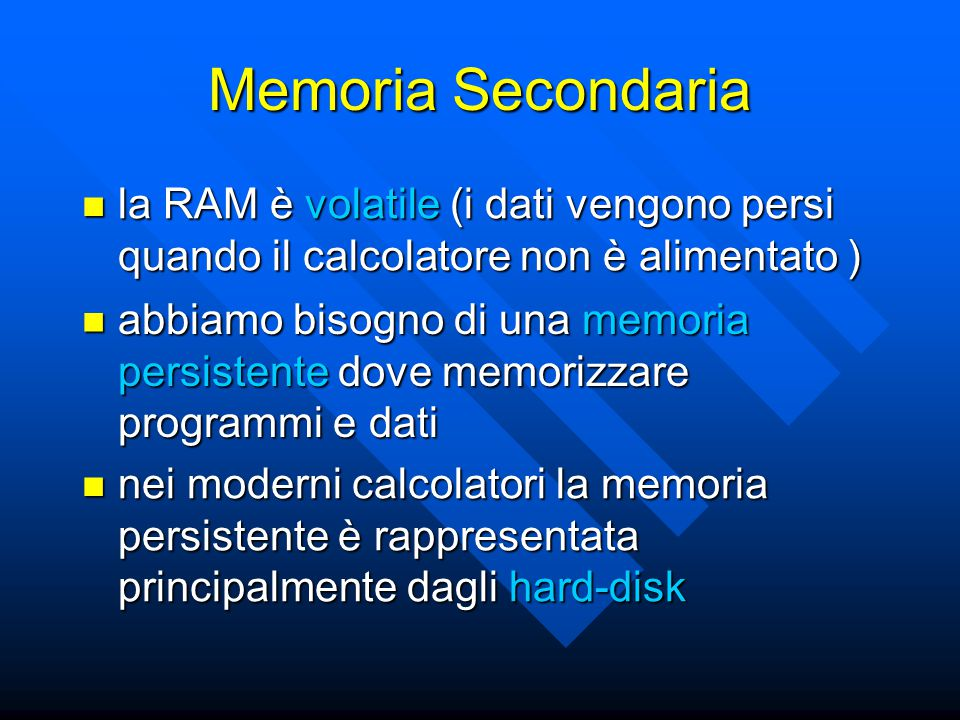 Memoria Secondaria la RAM è volatile (i dati vengono persi quando il calcolatore non è alimentato ) la RAM è volatile (i dati vengono persi quando il calcolatore non è alimentato ) abbiamo bisogno di una memoria persistente dove memorizzare programmi e dati abbiamo bisogno di una memoria persistente dove memorizzare programmi e dati nei moderni calcolatori la memoria persistente è rappresentata principalmente dagli hard-disk nei moderni calcolatori la memoria persistente è rappresentata principalmente dagli hard-disk