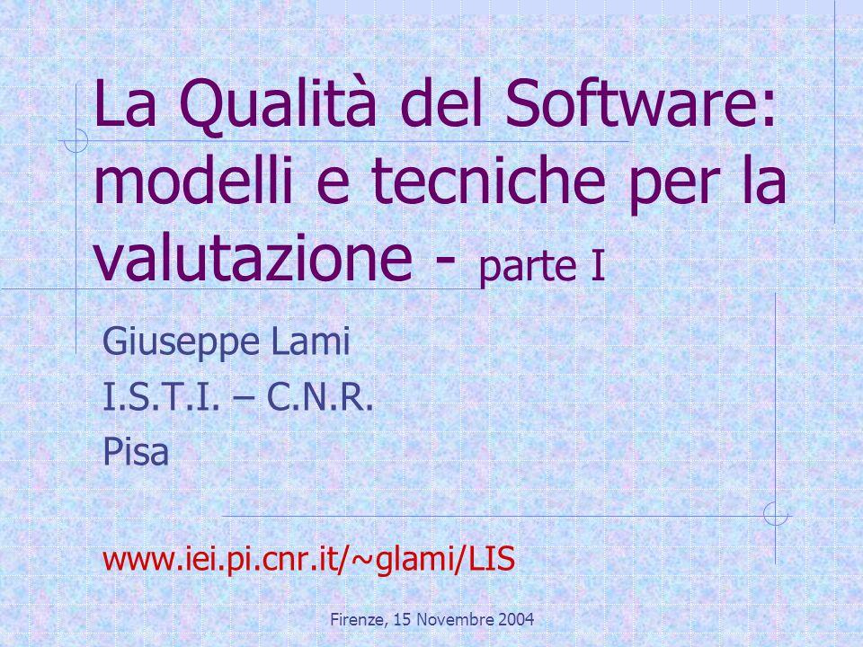 Firenze, 15 Novembre 2004 La Qualità del Software: modelli e tecniche per la valutazione - parte I Giuseppe Lami I.S.T.I. – C.N.R. Pisa www.iei.pi.cnr