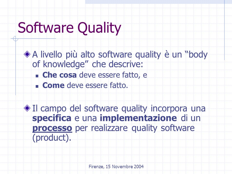 Firenze, 15 Novembre 2004 Software Quality A livello più alto software quality è un body of knowledge che descrive: Che cosa deve essere fatto, e Come deve essere fatto.