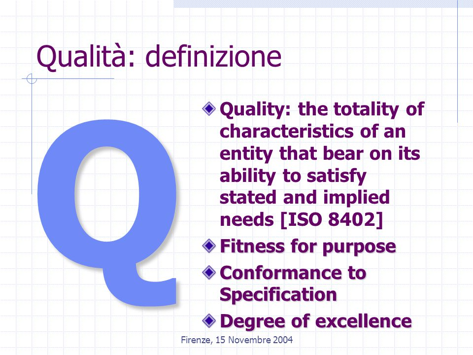 Firenze, 15 Novembre 2004 Qualità: definizione Quality: the totality of characteristics of an entity that bear on its ability to satisfy stated and implied needs [ISO 8402] Fitness for purpose Conformance to Specification Degree of excellence Q