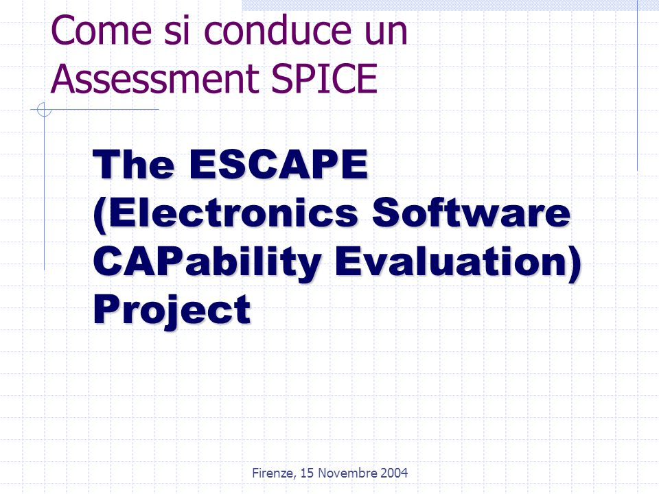 Firenze, 15 Novembre 2004 Come si conduce un Assessment SPICE The ESCAPE (Electronics Software CAPability Evaluation) Project