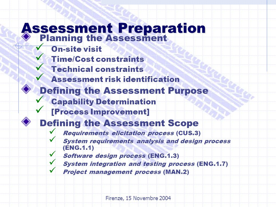 Firenze, 15 Novembre 2004 Assessment Preparation Planning the Assessment On-site visit Time/Cost constraints Technical constraints Assessment risk identification Defining the Assessment Purpose Capability Determination [Process Improvement] Defining the Assessment Scope Requirements elicitation process (CUS.3) System requirements analysis and design process (ENG.1.1) Software design process (ENG.1.3) System integration and testing process (ENG.1.7) Project management process (MAN.2)