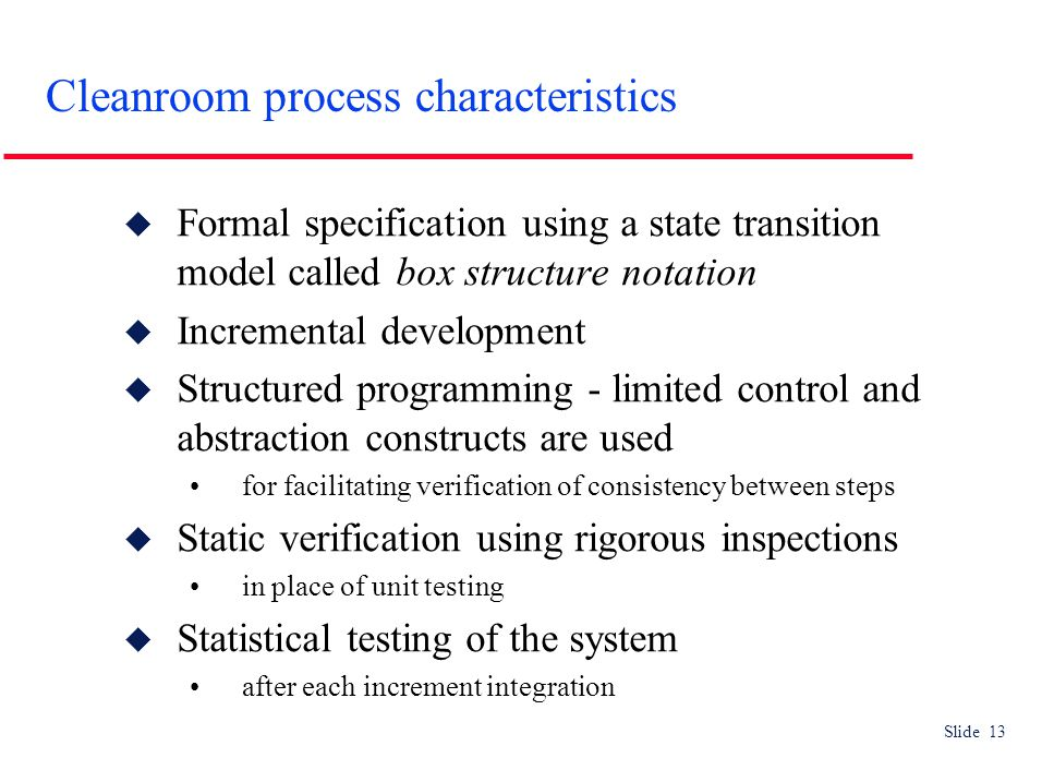 Slide 13 Cleanroom process characteristics  Formal specification using a state transition model called box structure notation  Incremental development  Structured programming - limited control and abstraction constructs are used for facilitating verification of consistency between steps  Static verification using rigorous inspections in place of unit testing  Statistical testing of the system after each increment integration