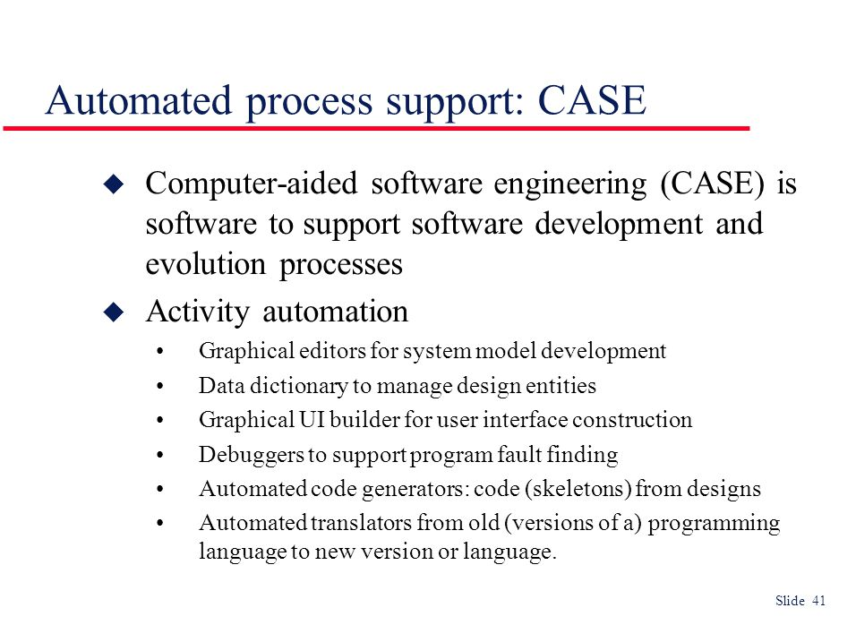 Slide 41 Automated process support: CASE  Computer-aided software engineering (CASE) is software to support software development and evolution processes  Activity automation Graphical editors for system model development Data dictionary to manage design entities Graphical UI builder for user interface construction Debuggers to support program fault finding Automated code generators: code (skeletons) from designs Automated translators from old (versions of a) programming language to new version or language.